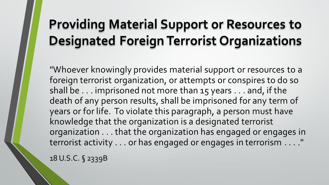 Providing Material Support or Resources to Designated Foreign Terrorist Organizations Whoever knowingly provides material support or resources to a foreign terrorist organization, or attempts or conspires to do so shall be...