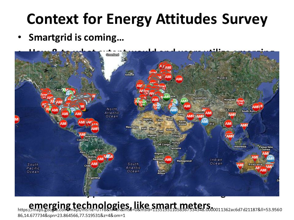Context for Energy Attitudes Survey Smartgrid is coming… How & to what extent would end users utilize emerging energy technologies, like smart meters.