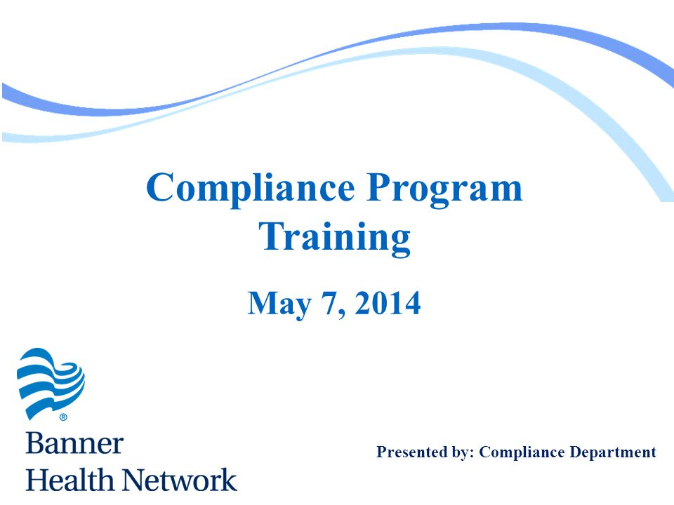 Compliance Program Training May 7, 2014 Presented by: Compliance Department
