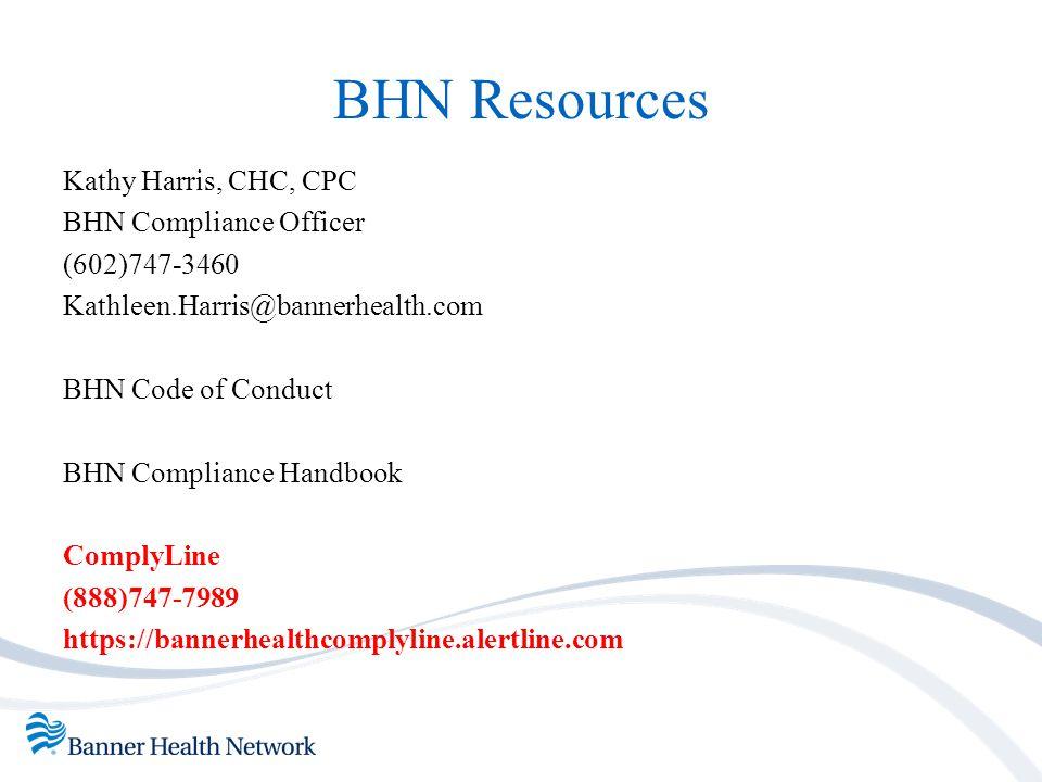 BHN Resources Kathy Harris, CHC, CPC BHN Compliance Officer (602)747-3460 Kathleen.Harris@bannerhealth.com BHN Code of Conduct BHN Compliance Handbook