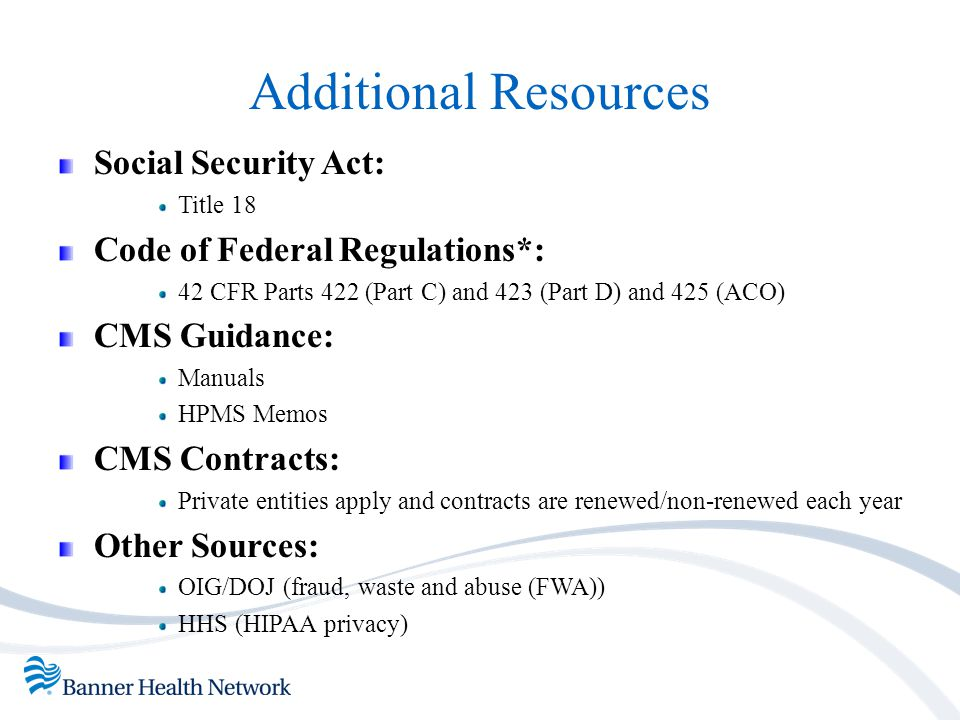 Additional Resources Social Security Act: Title 18 Code of Federal Regulations*: 42 CFR Parts 422 (Part C) and 423 (Part D) and 425 (ACO) CMS Guidance
