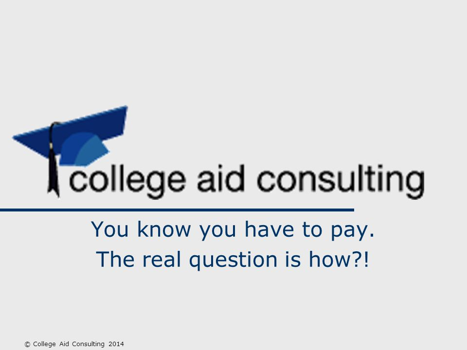 You know you have to pay. The real question is how ! © College Aid Consulting 2014