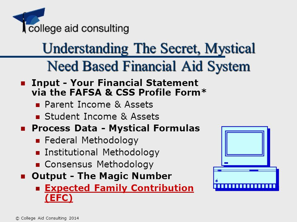 Understanding The Secret, Mystical Need Based Financial Aid System Input - Your Financial Statement via the FAFSA & CSS Profile Form* Parent Income & Assets Student Income & Assets Process Data - Mystical Formulas Federal Methodology Institutional Methodology Consensus Methodology Output - The Magic Number Expected Family Contribution (EFC) © College Aid Consulting 2014