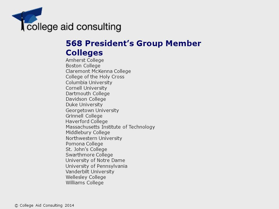 568 President's Group Member Colleges Amherst College Boston College Claremont McKenna College College of the Holy Cross Columbia University Cornell University Dartmouth College Davidson College Duke University Georgetown University Grinnell College Haverford College Massachusetts Institute of Technology Middlebury College Northwestern University Pomona College St.
