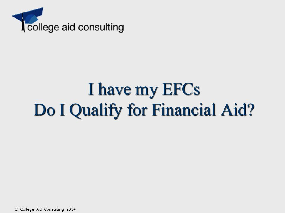 I have my EFCs Do I Qualify for Financial Aid © College Aid Consulting 2014