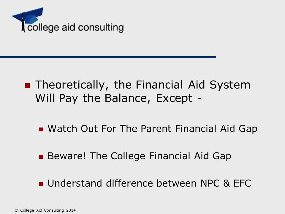 Theoretically, the Financial Aid System Will Pay the Balance, Except - Watch Out For The Parent Financial Aid Gap Beware! The College Financial Aid Ga