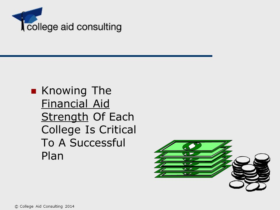 Knowing The Financial Aid Strength Of Each College Is Critical To A Successful Plan © College Aid Consulting 2014