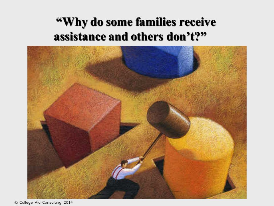 Why do some families receive assistance and others don't © College Aid Consulting 2014