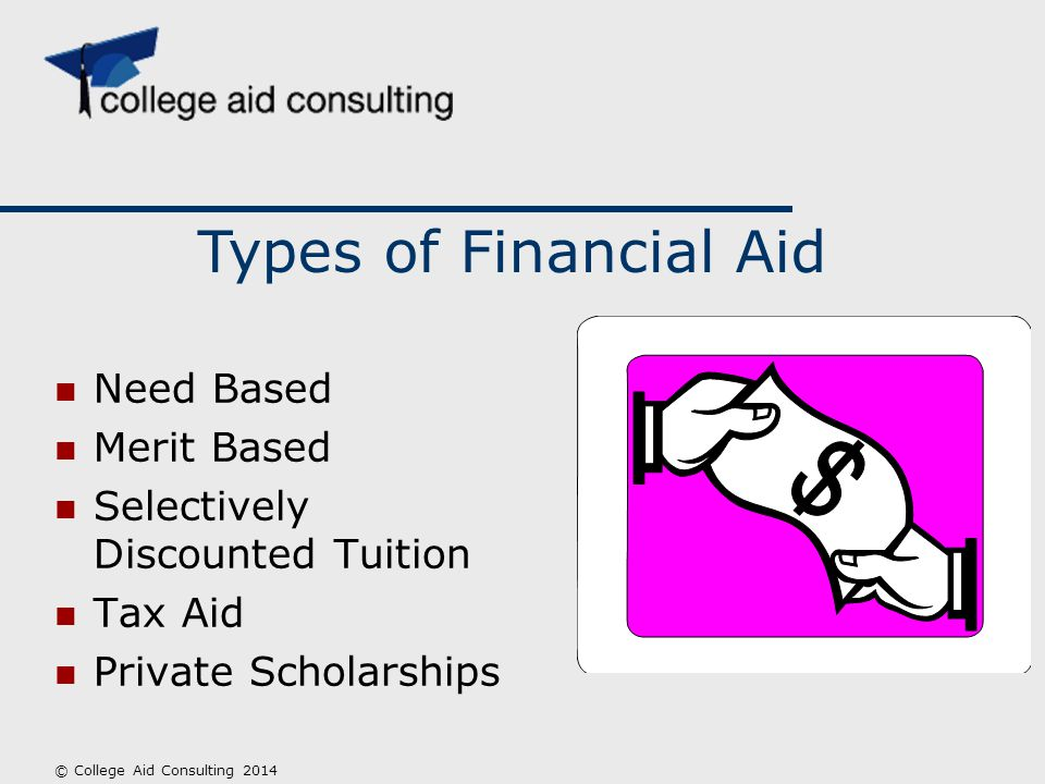 Need Based Merit Based Selectively Discounted Tuition Tax Aid Private Scholarships Types of Financial Aid © College Aid Consulting 2014