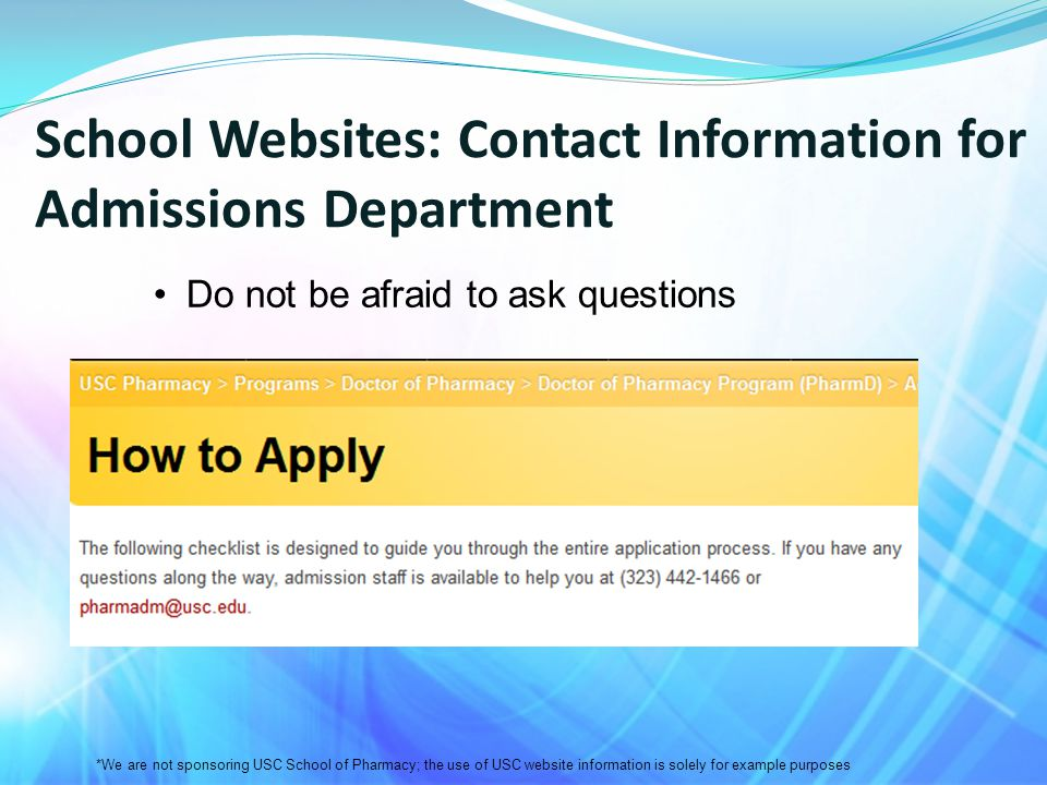 School Websites: Contact Information for Admissions Department Do not be afraid to ask questions *We are not sponsoring USC School of Pharmacy; the use of USC website information is solely for example purposes