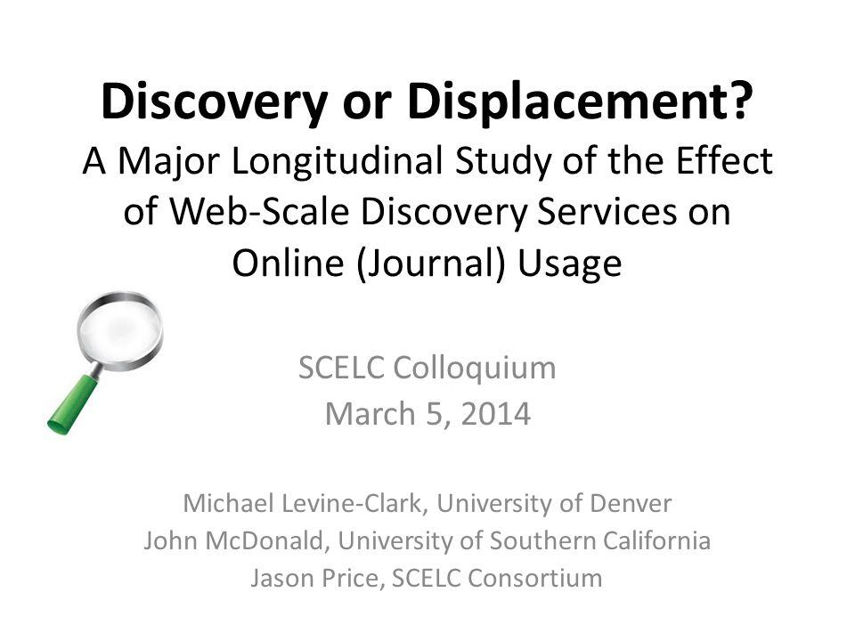 Discovery or Displacement? A Major Longitudinal Study of the Effect of Web-Scale Discovery Services on Online (Journal) Usage SCELC Colloquium March 5