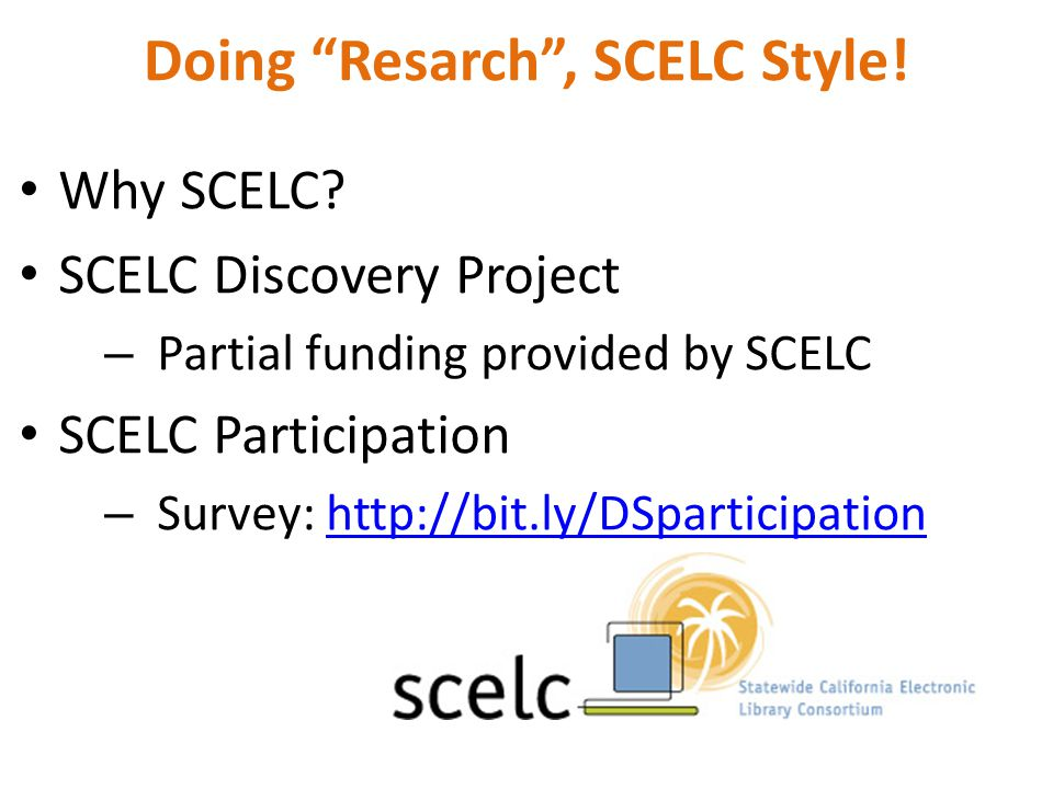 "Doing ""Resarch"", SCELC Style! Why SCELC? SCELC Discovery Project – Partial funding provided by SCELC SCELC Participation – Survey: http://bit.ly/DSpar"