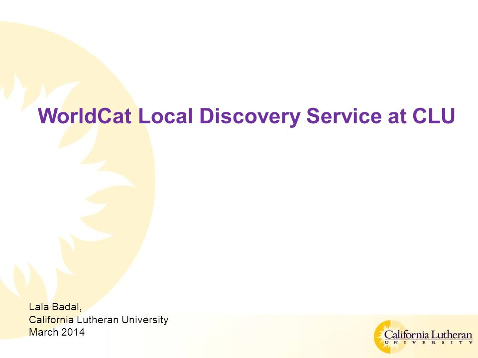 WorldCat Local Discovery Service at CLU Lala Badal, California Lutheran University March 2014