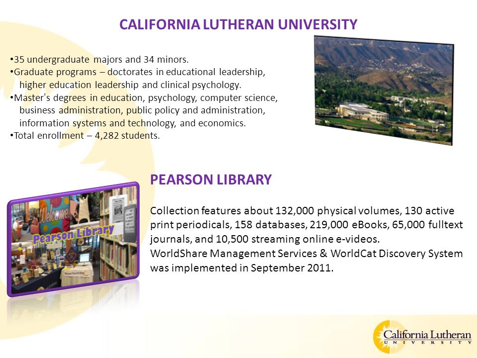 CALIFORNIA LUTHERAN UNIVERSITY 35 undergraduate majors and 34 minors. Graduate programs – doctorates in educational leadership, higher education leade