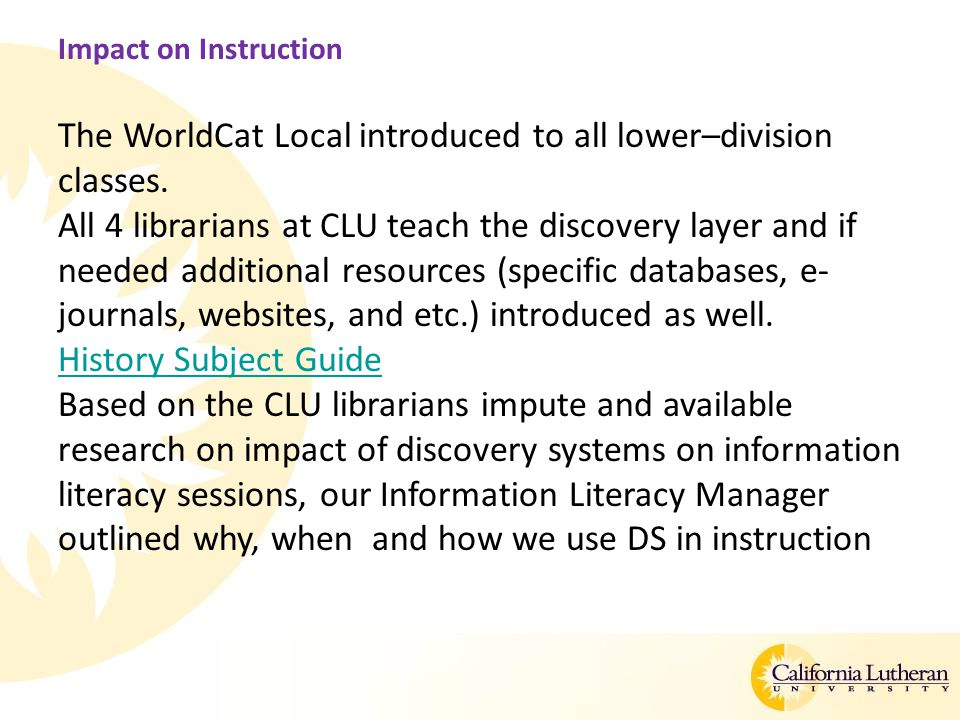 Impact on Instruction The WorldCat Local introduced to all lower–division classes. All 4 librarians at CLU teach the discovery layer and if needed add