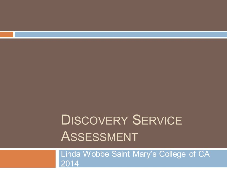 D ISCOVERY S ERVICE A SSESSMENT Linda Wobbe Saint Mary's College of CA 2014