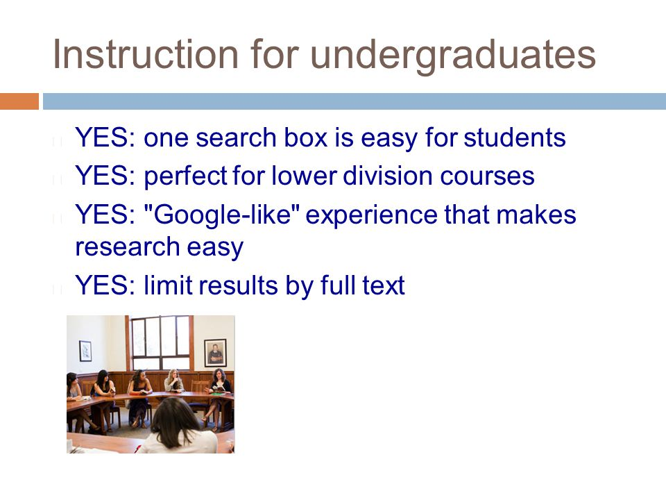 Instruction for undergraduates  YES: one search box is easy for students  YES: perfect for lower division courses  YES: