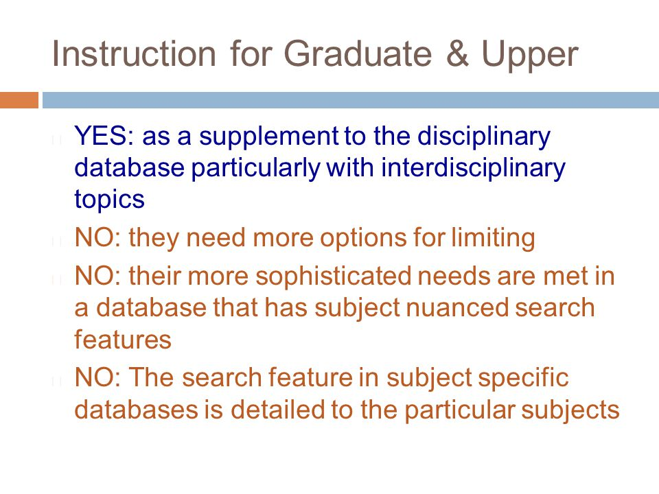 Instruction for Graduate & Upper  YES: as a supplement to the disciplinary database particularly with interdisciplinary topics  NO: they need more o