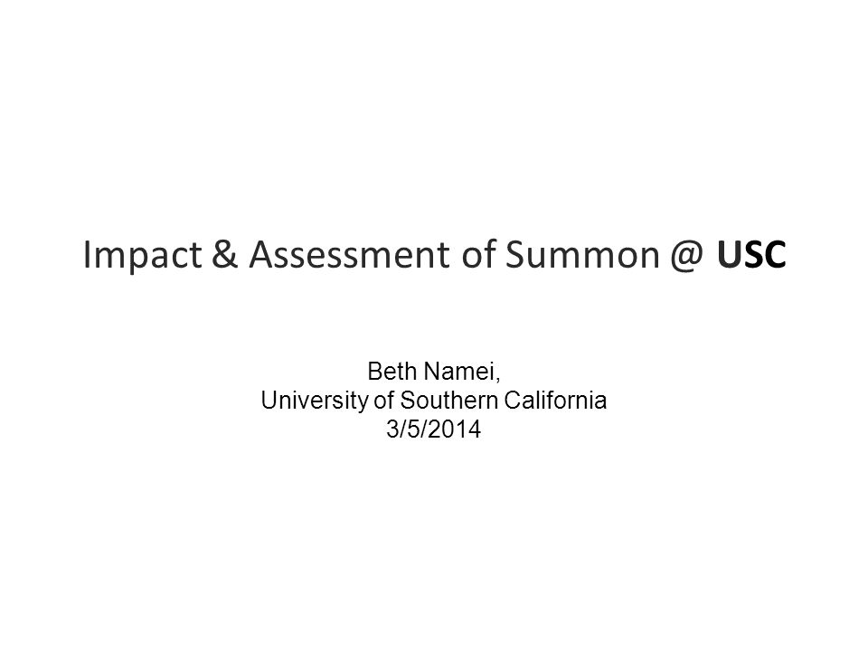 Impact & Assessment of Summon @ USC Beth Namei, University of Southern California 3/5/2014