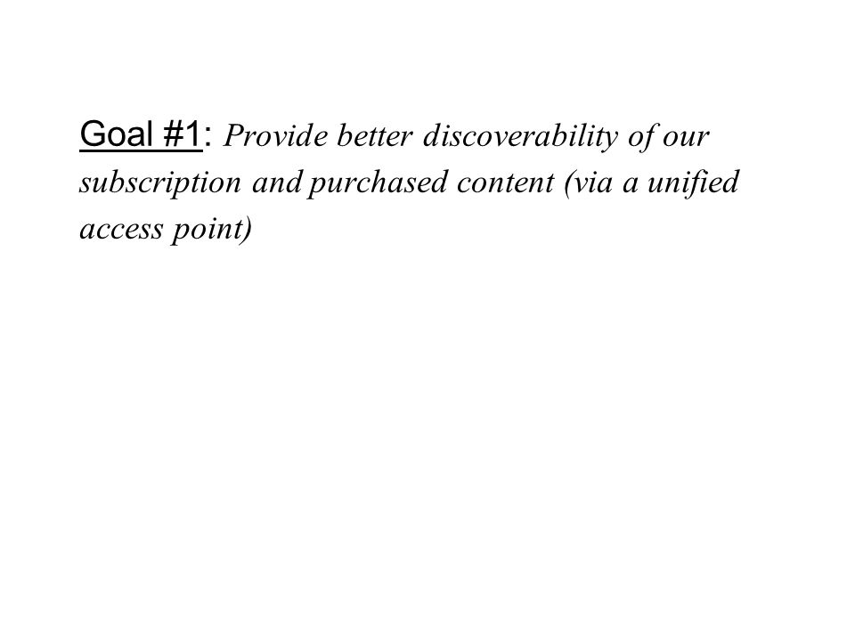 Goal #1: Provide better discoverability of our subscription and purchased content (via a unified access point)