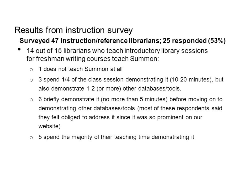 Results from instruction survey Surveyed 47 instruction/reference librarians; 25 responded (53%) 14 out of 15 librarians who teach introductory librar