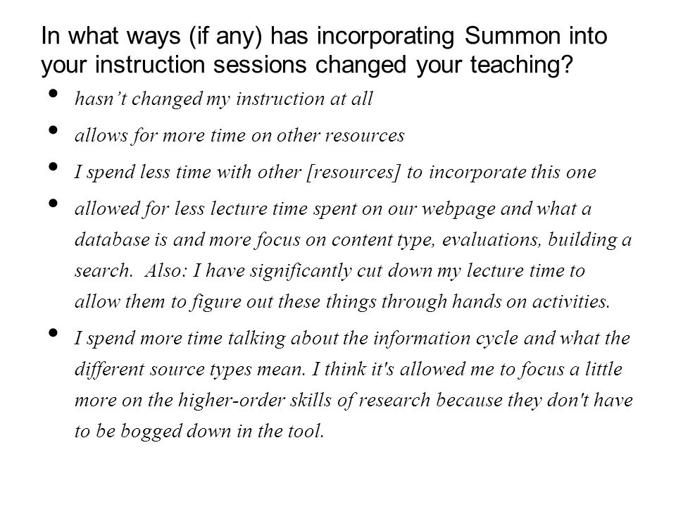 In what ways (if any) has incorporating Summon into your instruction sessions changed your teaching? hasn't changed my instruction at all allows for m