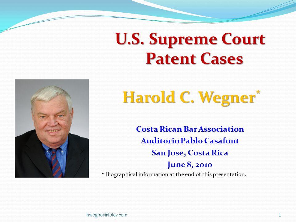 U.S. Supreme Court Patent Cases Harold C. Wegner * Harold C. Wegner * Costa Rican Bar Association Auditorio Pablo Casafont San Jose, Costa Rica June 8