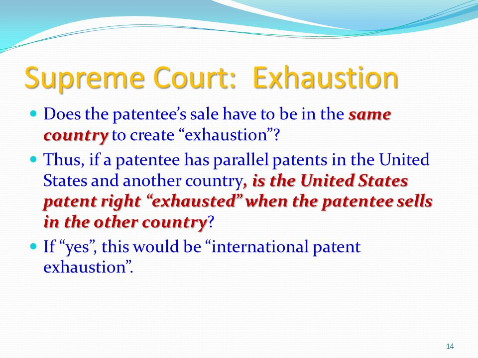 Supreme Court: Exhaustion same country Does the patentee's sale have to be in the same country to create exhaustion , is the United States patent right exhausted when the patentee sells in the other country Thus, if a patentee has parallel patents in the United States and another country, is the United States patent right exhausted when the patentee sells in the other country.