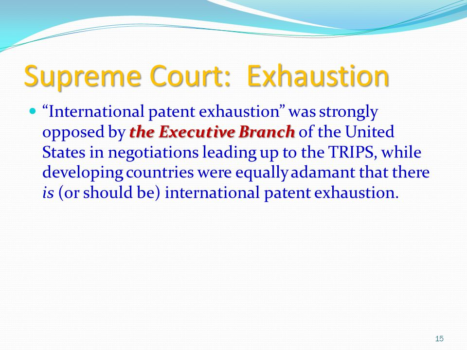 Supreme Court: Exhaustion the Executive Branch International patent exhaustion was strongly opposed by the Executive Branch of the United States in negotiations leading up to the TRIPS, while developing countries were equally adamant that there is (or should be) international patent exhaustion.