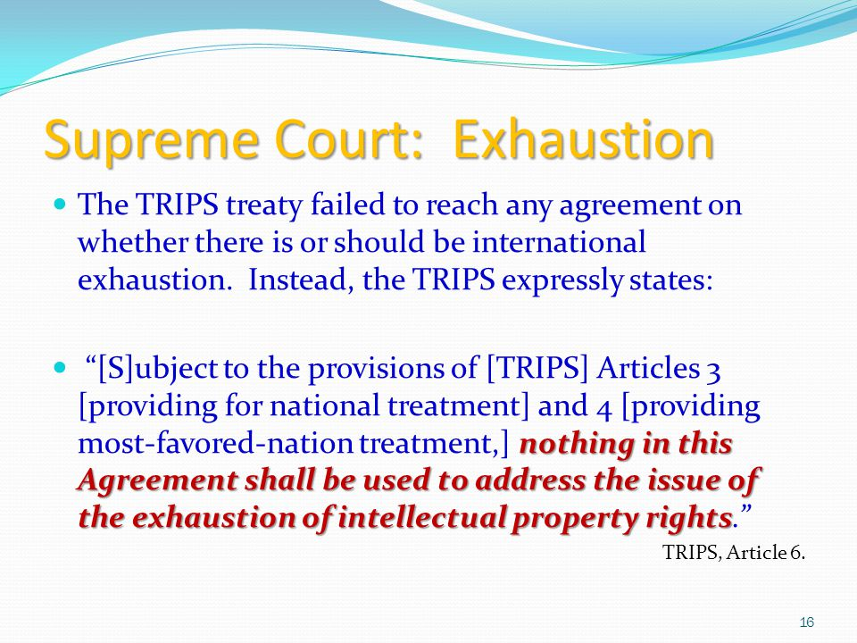 Supreme Court: Exhaustion The TRIPS treaty failed to reach any agreement on whether there is or should be international exhaustion.