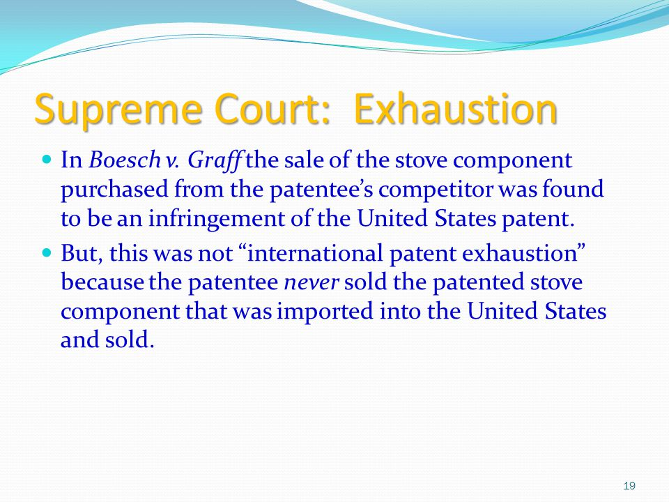 Supreme Court: Exhaustion In Boesch v. Graff the sale of the stove component purchased from the patentee's competitor was found to be an infringement