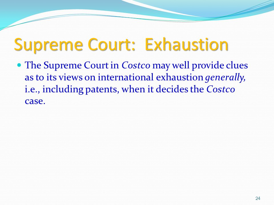 Supreme Court: Exhaustion The Supreme Court in Costco may well provide clues as to its views on international exhaustion generally, i.e., including patents, when it decides the Costco case.