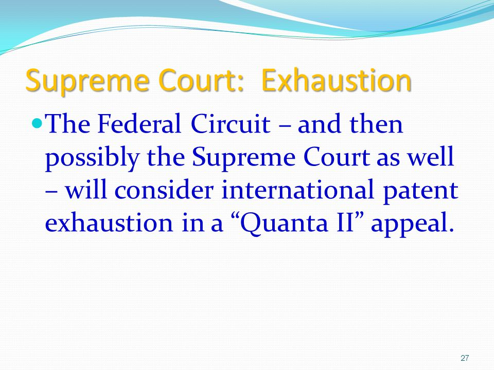 Supreme Court: Exhaustion The Federal Circuit – and then possibly the Supreme Court as well – will consider international patent exhaustion in a Quanta II appeal.