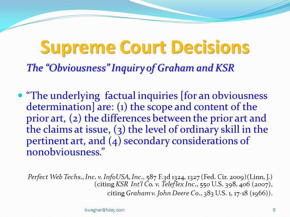 Supreme Court Decisions The Obviousness Inquiry of Graham and KSR The underlying factual inquiries [for an obviousness determination] are: (1) the scope and content of the prior art, (2) the differences between the prior art and the claims at issue, (3) the level of ordinary skill in the pertinent art, and (4) secondary considerations of nonobviousness. Perfect Web Techs., Inc.