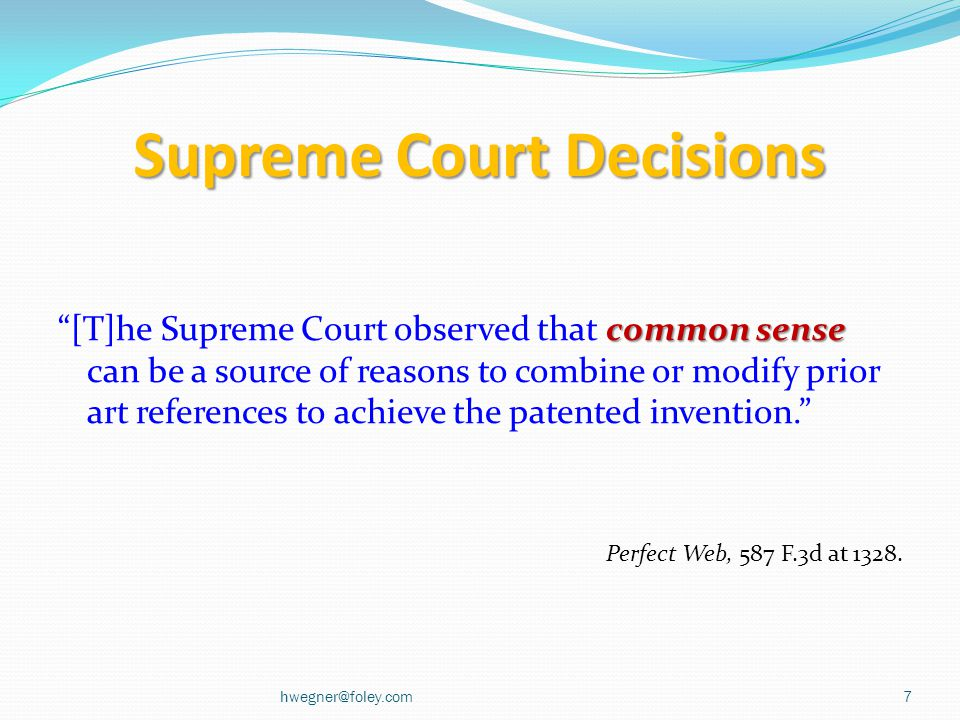 Supreme Court Decisions common sense [T]he Supreme Court observed that common sense can be a source of reasons to combine or modify prior art references to achieve the patented invention. Perfect Web, 587 F.3d at 1328.