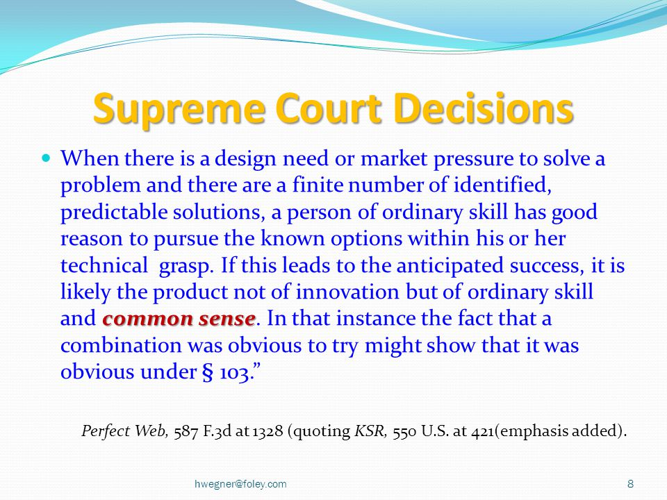 Supreme Court Decisions common sense When there is a design need or market pressure to solve a problem and there are a finite number of identified, predictable solutions, a person of ordinary skill has good reason to pursue the known options within his or her technical grasp.