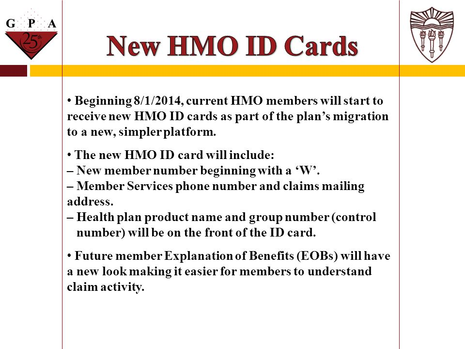 Beginning 8/1/2014, current HMO members will start to receive new HMO ID cards as part of the plan's migration to a new, simpler platform. The new HMO