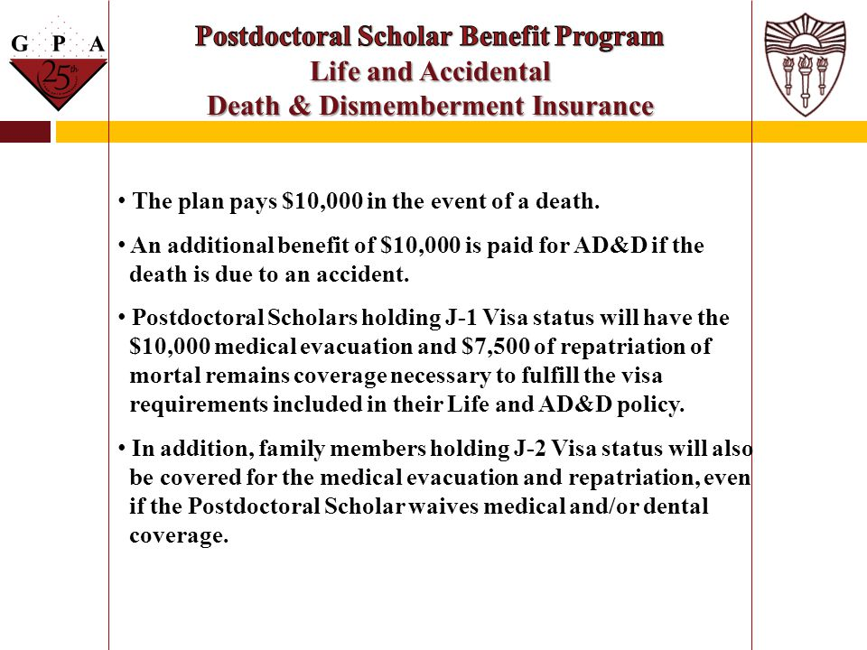 The plan pays $10,000 in the event of a death. An additional benefit of $10,000 is paid for AD&D if the death is due to an accident. Postdoctoral Scho