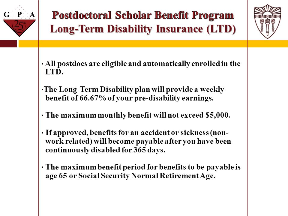 All postdocs are eligible and automatically enrolled in the LTD. The Long-Term Disability plan will provide a weekly benefit of 66.67% of your pre-dis