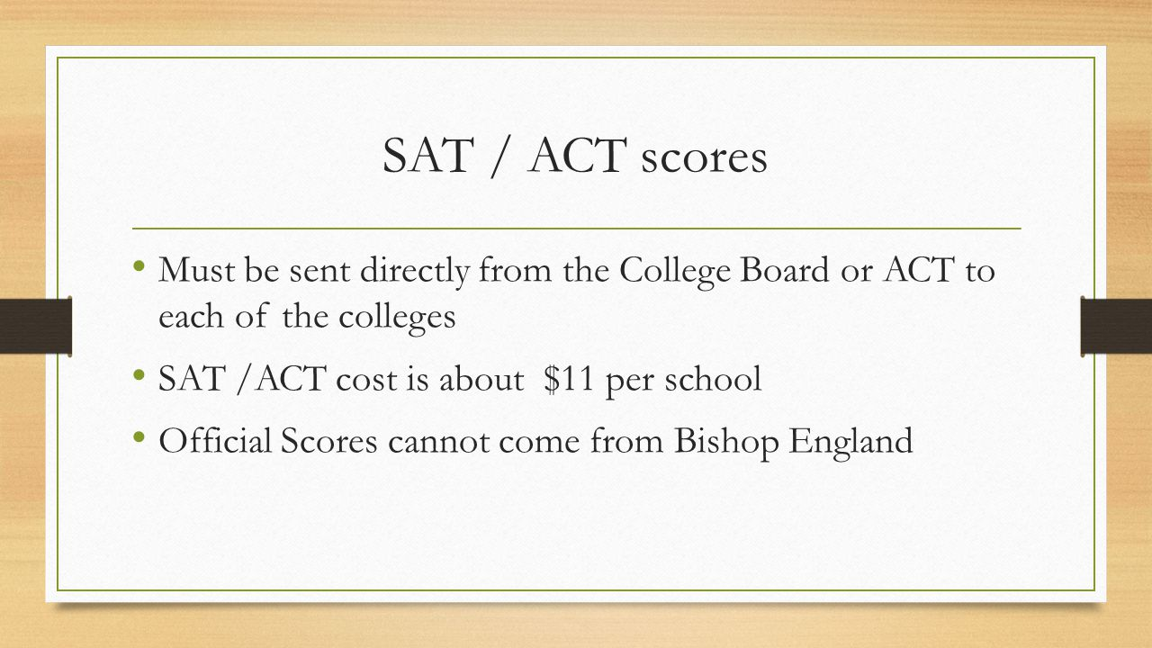 SAT / ACT scores Must be sent directly from the College Board or ACT to each of the colleges SAT /ACT cost is about $11 per school Official Scores cannot come from Bishop England