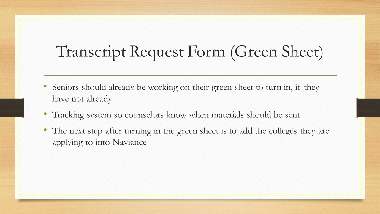 Transcript Request Form (Green Sheet) Seniors should already be working on their green sheet to turn in, if they have not already Tracking system so counselors know when materials should be sent The next step after turning in the green sheet is to add the colleges they are applying to into Naviance