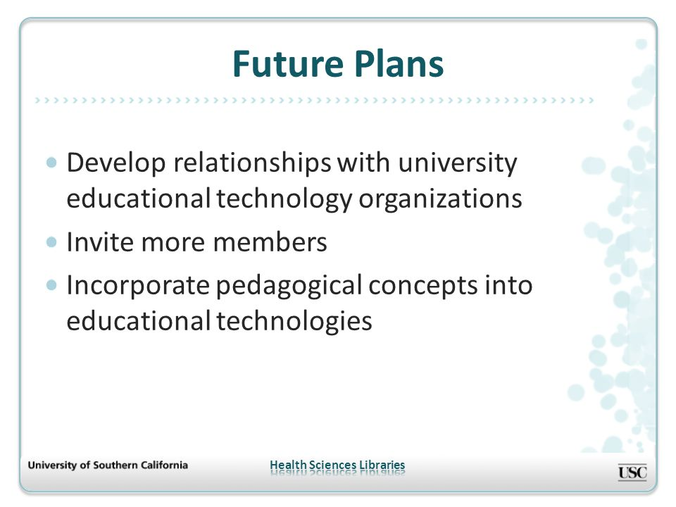 Develop relationships with university educational technology organizations Invite more members Incorporate pedagogical concepts into educational technologies Future Plans