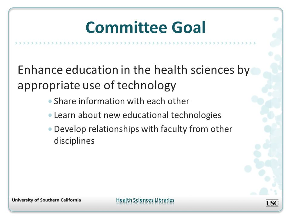 Enhance education in the health sciences by appropriate use of technology Share information with each other Learn about new educational technologies Develop relationships with faculty from other disciplines Committee Goal