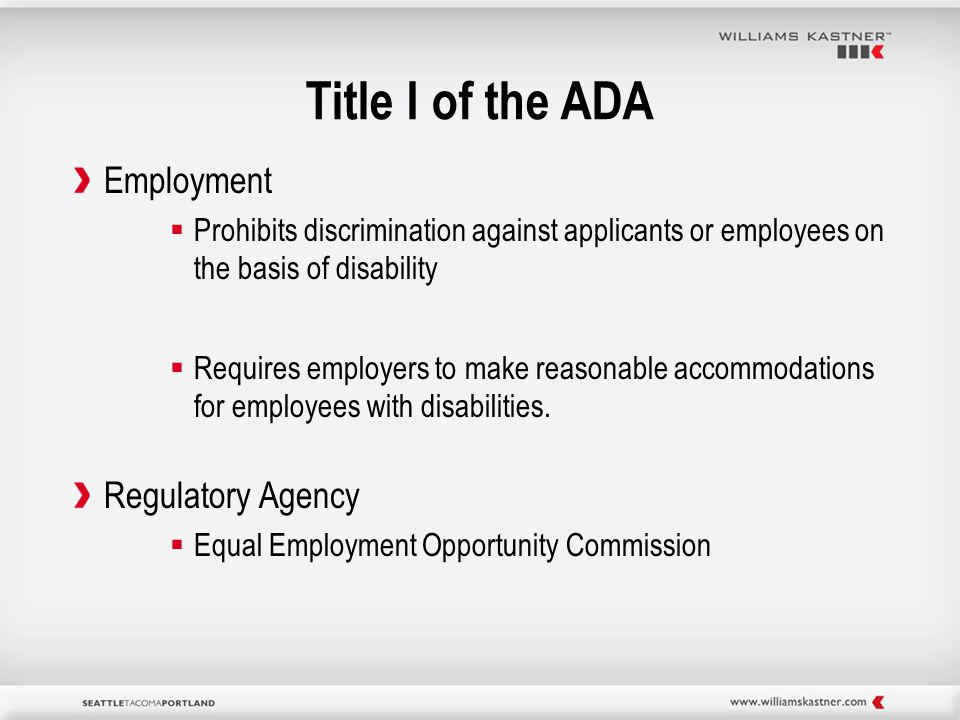 Title I of the ADA Employment  Prohibits discrimination against applicants or employees on the basis of disability  Requires employers to make reasonable accommodations for employees with disabilities.