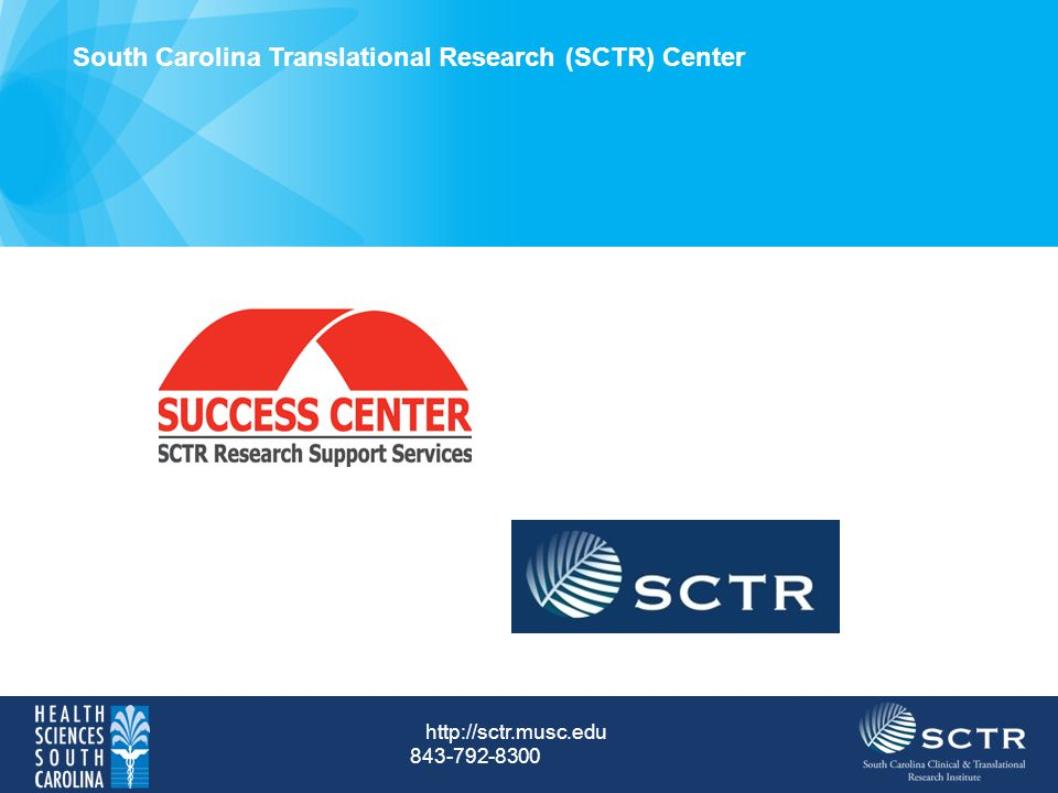 South Carolina Translational Research (SCTR) Center http://sctr.musc.edu 843-792-8300