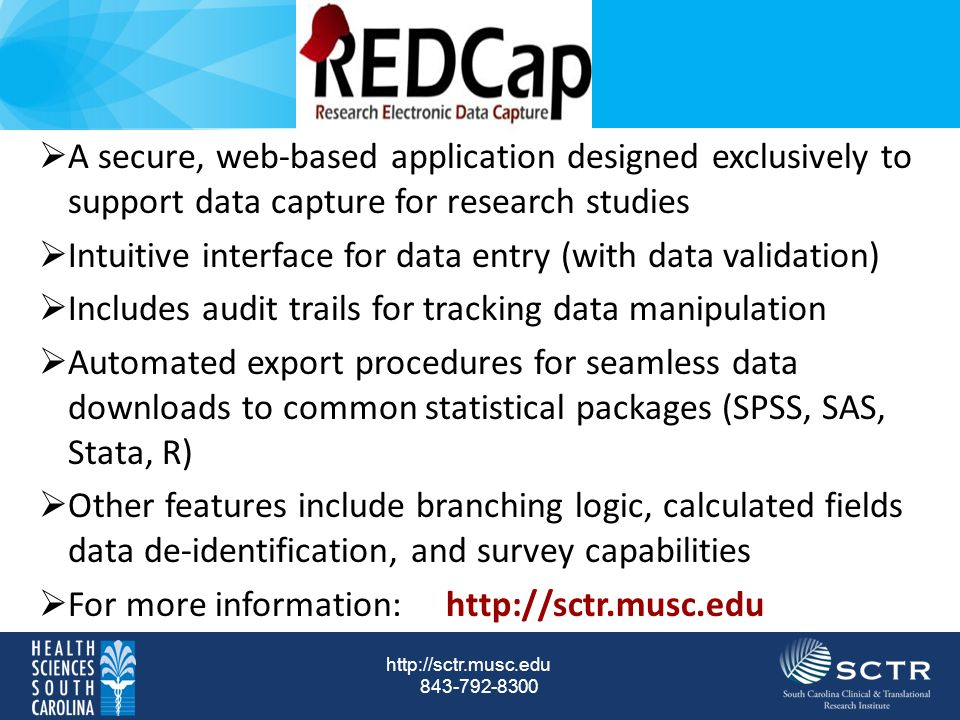 http://sctr.musc.edu 843-792-8300  A secure, web-based application designed exclusively to support data capture for research studies  Intuitive interface for data entry (with data validation)  Includes audit trails for tracking data manipulation  Automated export procedures for seamless data downloads to common statistical packages (SPSS, SAS, Stata, R)  Other features include branching logic, calculated fields data de-identification, and survey capabilities  For more information: http://sctr.musc.edu