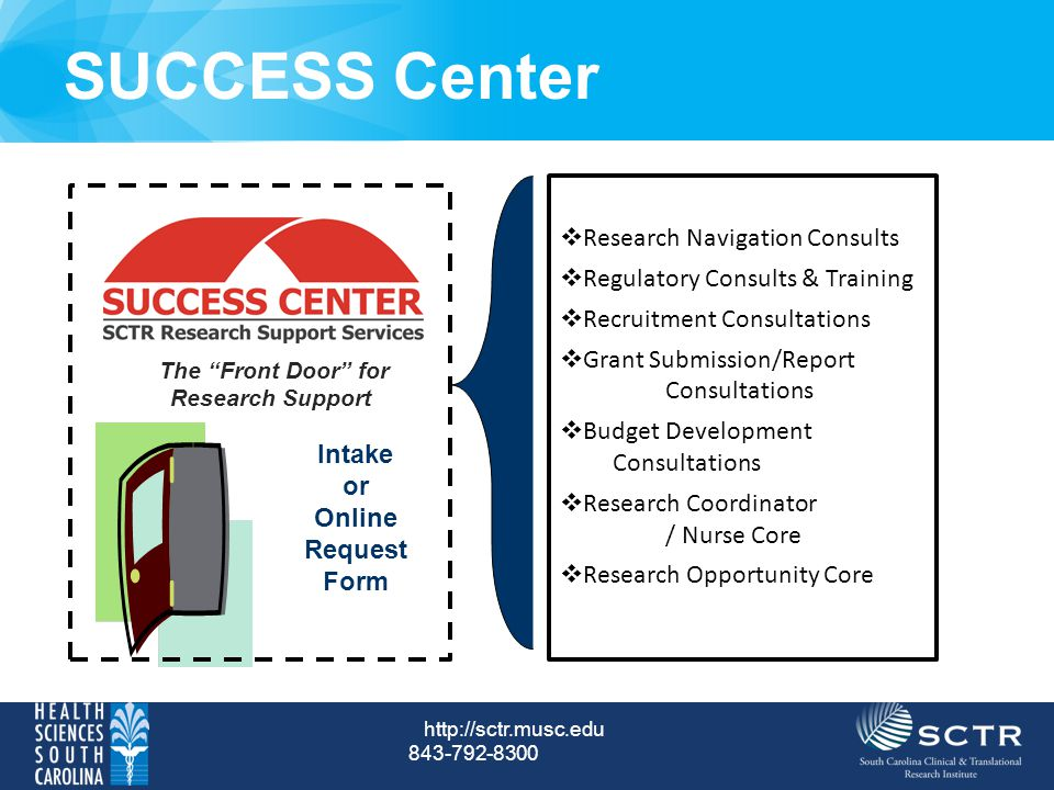 SUCCESS Center Intake or Online Request Form The Front Door for Research Support  Research Navigation Consults  Regulatory Consults & Training  Recruitment Consultations  Grant Submission/Report Consultations  Budget Development Consultations  Research Coordinator / Nurse Core  Research Opportunity Core http://sctr.musc.edu 843-792-8300