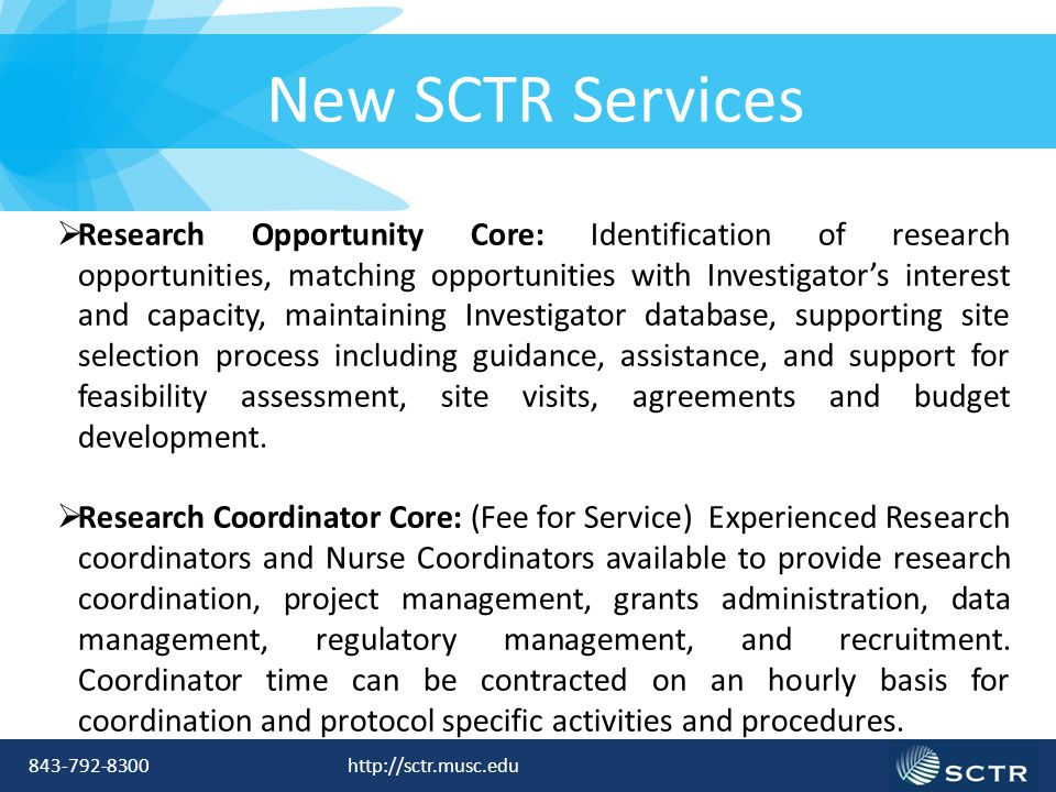 843-792-8300 http://sctr.musc.edu New SCTR Services  Research Opportunity Core: Identification of research opportunities, matching opportunities with Investigator's interest and capacity, maintaining Investigator database, supporting site selection process including guidance, assistance, and support for feasibility assessment, site visits, agreements and budget development.
