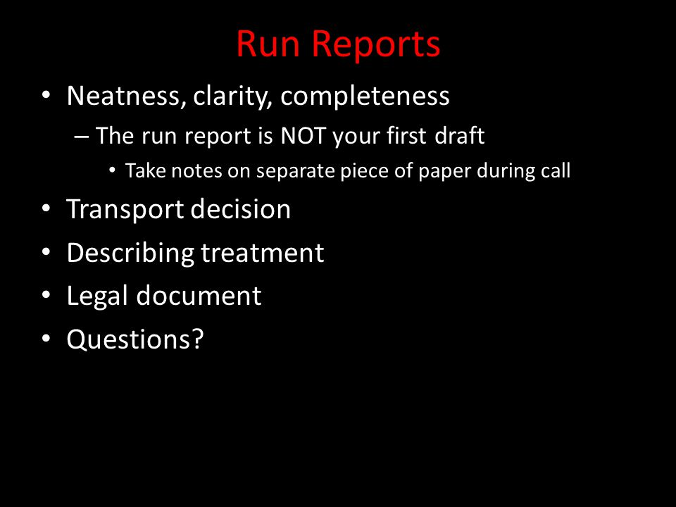Run Reports Neatness, clarity, completeness – The run report is NOT your first draft Take notes on separate piece of paper during call Transport decis
