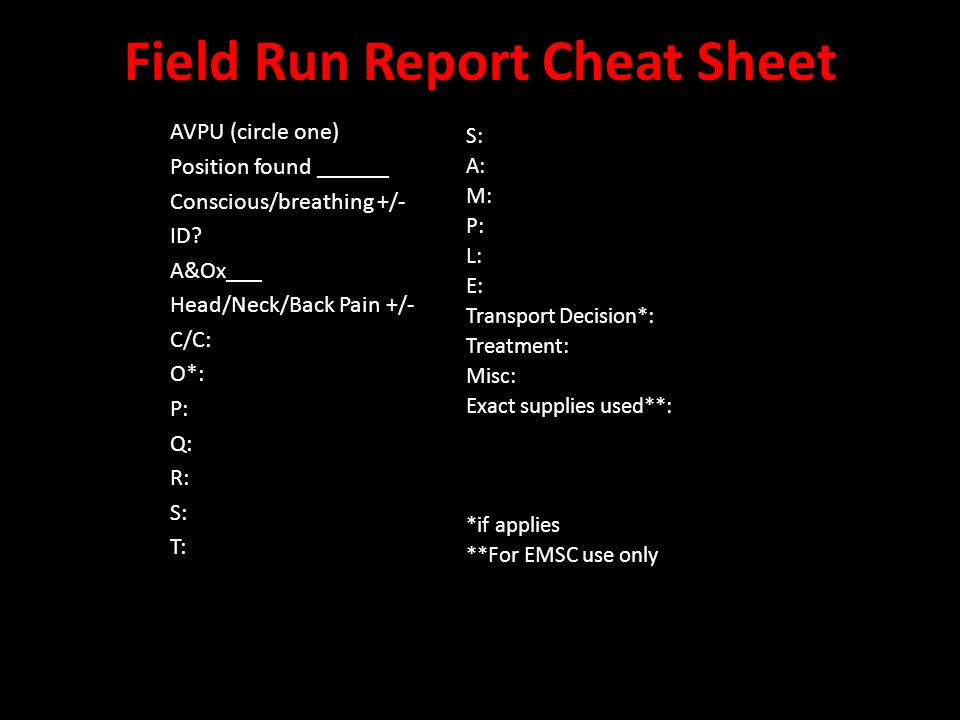 Field Run Report Cheat Sheet S: A: M: P: L: E: Transport Decision*: Treatment: Misc: Exact supplies used**: *if applies **For EMSC use only AVPU (circ